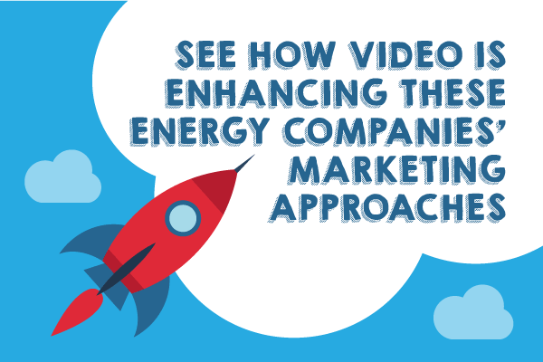 See How Video Is Enhancing These Energy Companies' Marketing Approaches