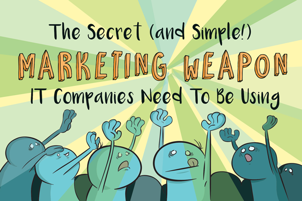 The Secret (and Simple!) Marketing Weapon IT Companies Need To Be Using