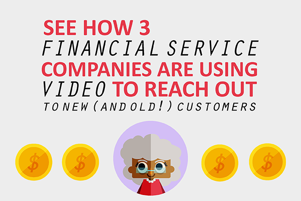 See How 3 Financial Services Companies Are Using Video to Reach Out to New (and Old!) Customers
