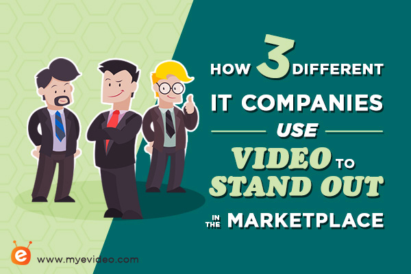 How 3 Different IT Companies Use Video to Stand Out in the Marketplace